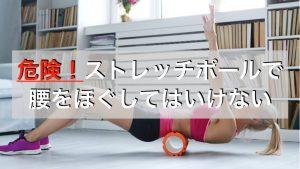 ストレッチポールで腰をほぐすのはダメ?腰痛が悪化する使い方とは。